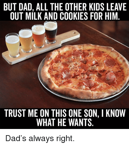 Cookies, Dad, and Memes: BUT DAD, ALL THE OTHER KIDS LEAVE  OUT MILK AND COOKIES FOR HIM  TRUST ME ON THIS ONE SON, I KNOW  WHAT HE WANTS Dad's always right.