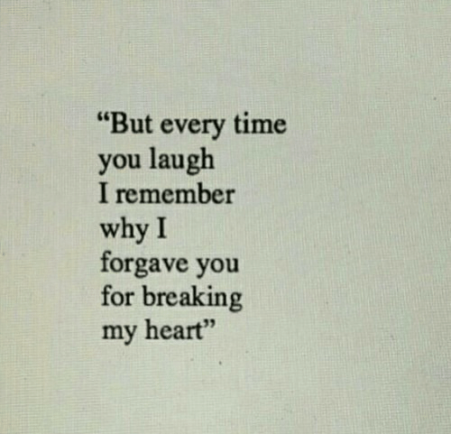 """Heart, Time, and Why: """"But every time  you laugh  I remember  why I  forgave you  for breaking  my heart"""""""