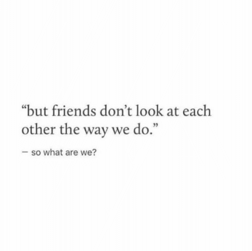 """Friends, What, and Look: """"but friends don't look at each  other the way we do.""""  -so what are we?"""