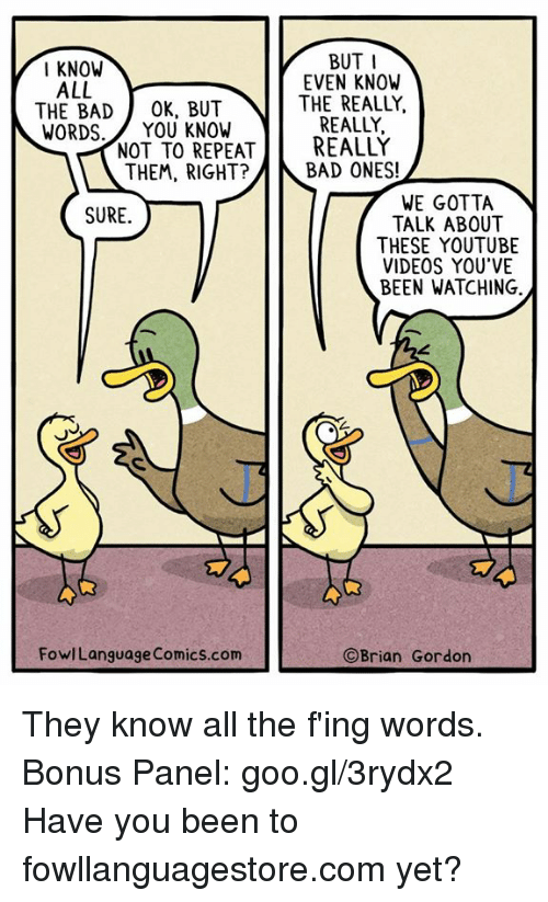 fing: BUT I  EVEN KNOW  THE REALLY,  REALLY,  I KNOW  ALL  THE BAD OK, BUT  WORDS.YOU KNOW  NOT TO REPEREALLY  THEM, RIGHT?  BAD ONES!  WE GOTTA  TALK ABOUT  THESE YOUTUBE  VIDEOS YOU'VE  BEEN WATCHING  SURE  FowlLanguage Comics.com  ©Brian Gordon They know all the f'ing words. Bonus Panel: goo.gl/3rydx2  Have you been to fowllanguagestore.com yet?
