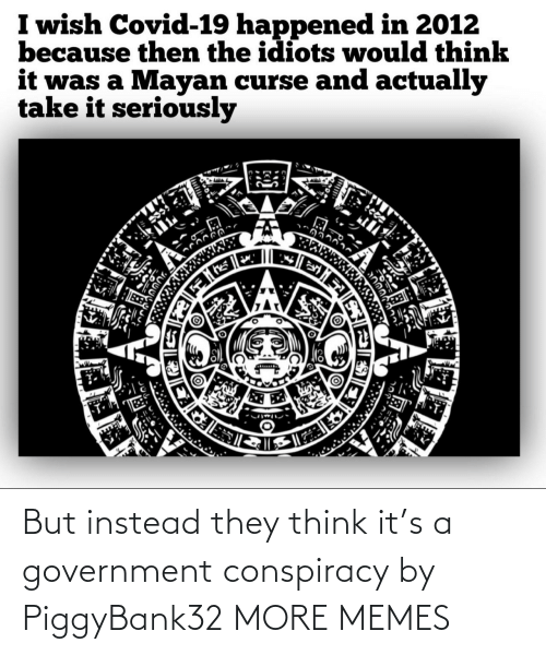 Conspiracy: But instead they think it's a government conspiracy by PiggyBank32 MORE MEMES