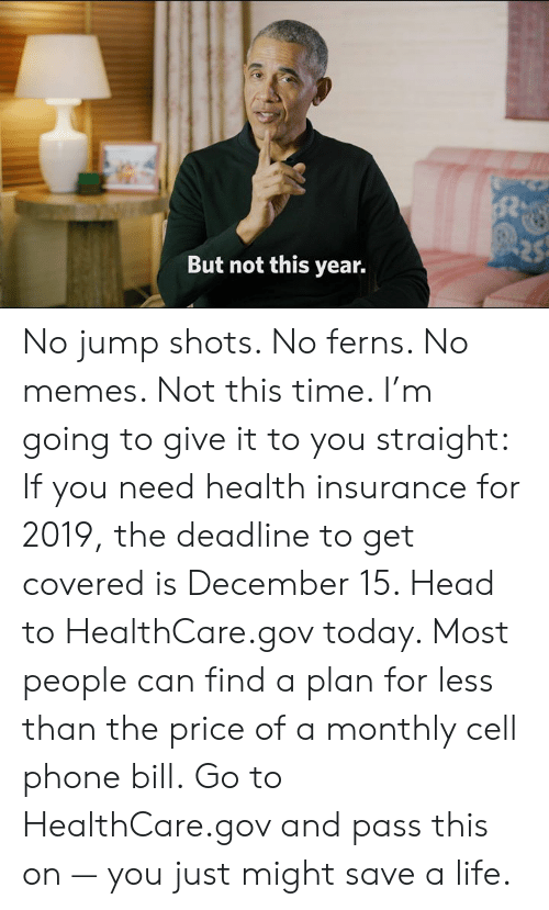 Monthly: But not this year. No jump shots. No ferns. No memes. Not this time. I'm going to give it to you straight:    If you need health insurance for 2019, the deadline to get covered is December 15. Head to HealthCare.gov today. Most people can find a plan for less than the price of a monthly cell phone bill.    Go to HealthCare.gov and pass this on — you just might save a life.
