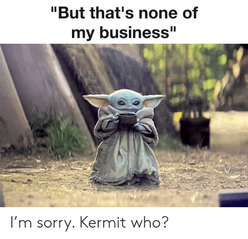 """Reddit, Sorry, and Business: """"But that's none of  II  my business"""" I'm sorry. Kermit who?"""