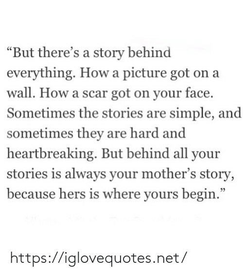 "yours: ""But there's a story behind  everything. How a picture got on a  wall. How a scar got on your face.  Sometimes the stories are simple, and  sometimes they are hard and  heartbreaking. But behind all your  stories is always your mother's story,  because hers is where yours begin."" https://iglovequotes.net/"