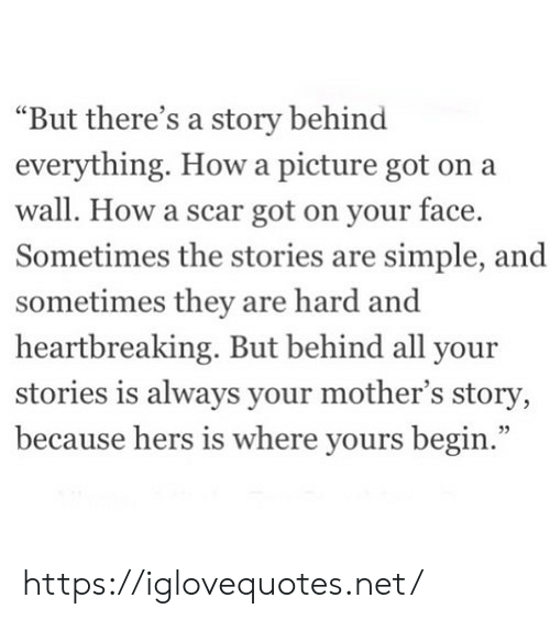 """Mothers, How, and Got: """"But there's a story behind  everything. Howa picture got on a  wall. How a scar got on your face.  Sometimes the stories are simple, and  sometimes they are hard and  heartbreaking. But behind all your  stories is always your mother's story,  because hers is where yours begin."""" https://iglovequotes.net/"""