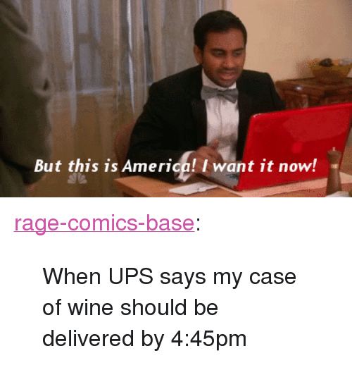 "America, Tumblr, and Ups: But this is America! I want it now! <p><a href=""http://ragecomicsbase.com/post/163268156982/when-ups-says-my-case-of-wine-should-be-delivered"" class=""tumblr_blog"">rage-comics-base</a>:</p>  <blockquote><p>When UPS says my case of wine should be delivered by 4:45pm</p></blockquote>"