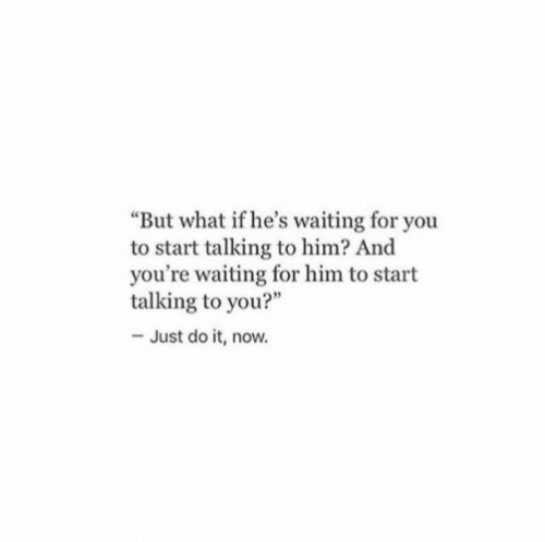 "Just Do It, Waiting..., and Him: But what if he's waiting for you  to start talking to him? And  you're waiting for him to start  talking to you?""  - Just do it, now."