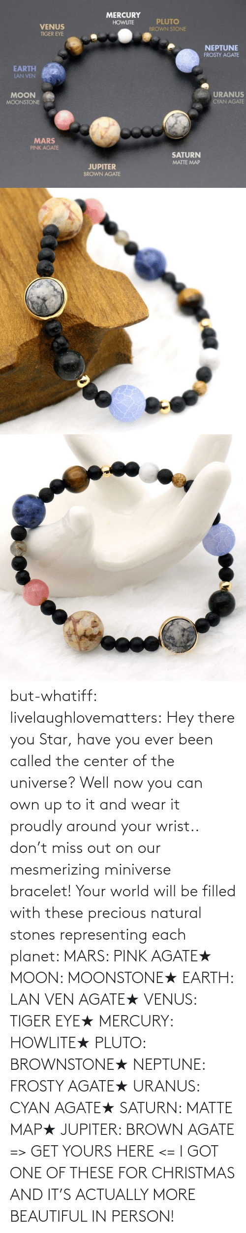 yours: but-whatiff:  livelaughlovematters:  Hey there you Star, have you ever been called the center of the universe? Well now you can own up to it and wear it proudly around your wrist.. don't miss out on our mesmerizing miniverse bracelet! Your world will be filled with these precious natural stones representing each planet:  MARS: PINK AGATE★ MOON: MOONSTONE★ EARTH: LAN VEN AGATE★ VENUS: TIGER EYE★ MERCURY: HOWLITE★ PLUTO: BROWNSTONE★ NEPTUNE: FROSTY AGATE★ URANUS: CYAN AGATE★ SATURN: MATTE MAP★ JUPITER: BROWN AGATE => GET YOURS HERE <=  I GOT ONE OF THESE FOR CHRISTMAS AND IT'S ACTUALLY MORE BEAUTIFUL IN PERSON!