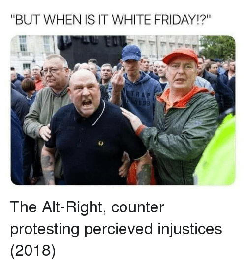 """alt-right: """"BUT WHEN IS IT WHITE FRIDAY!?"""" The Alt-Right, counter protesting percieved injustices (2018)"""