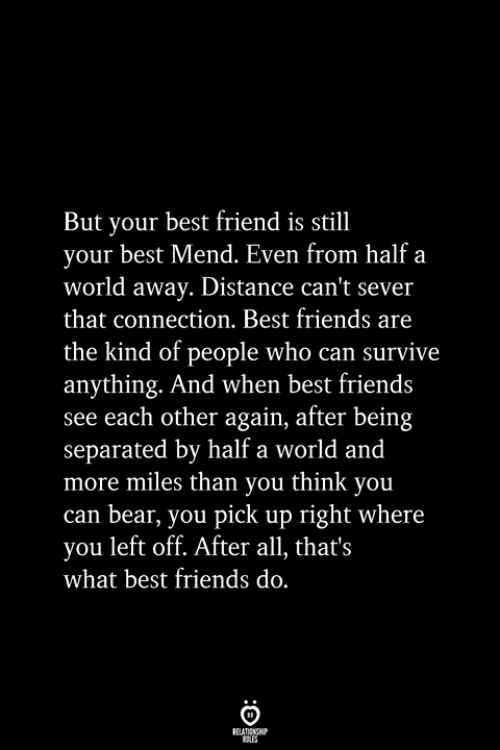 Best Friend, Friends, and Bear: But your best friend is still  your best Mend. Even from half a  world away. Distance can't sever  that connection. Best friends are  the kind of people who can survive  anything. And when best friends  see each other again, after being  separated by half a world and  more miles than you think you  can bear, you pick up right where  you left off. After all, that's  what best friends do.  RELATIONSHIP  ES