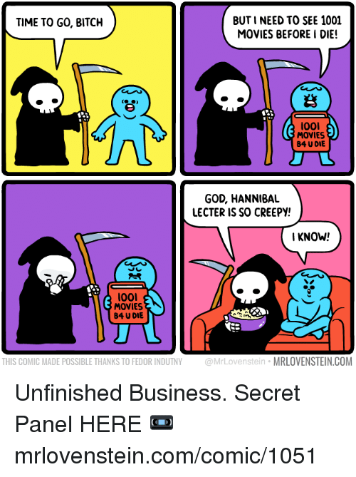 Bitch, Creepy, and God: BUTI NEED TO SEE 1001  MOVIES BEFORE I DIE!  TIME TO GO, BITCH  岩  l00I  MOVIES  B4 U DIE  GOD, HANNIBAL  LECTER IS SO CREEPY!  KNOW!  l001  MOVIES  B4 U DIE  THIS COMIC MADE POSSIBLE THANKS TO FEDOR INDUTNY @MrLovenstein MRLOVENSTEIN.COM Unfinished Business.  Secret Panel HERE 📼 mrlovenstein.com/comic/1051