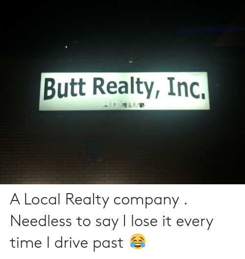 Butt, Drive, and Time: Butt Realty, Inc. A Local Realty company . Needless to say I lose it every time I drive past 😂