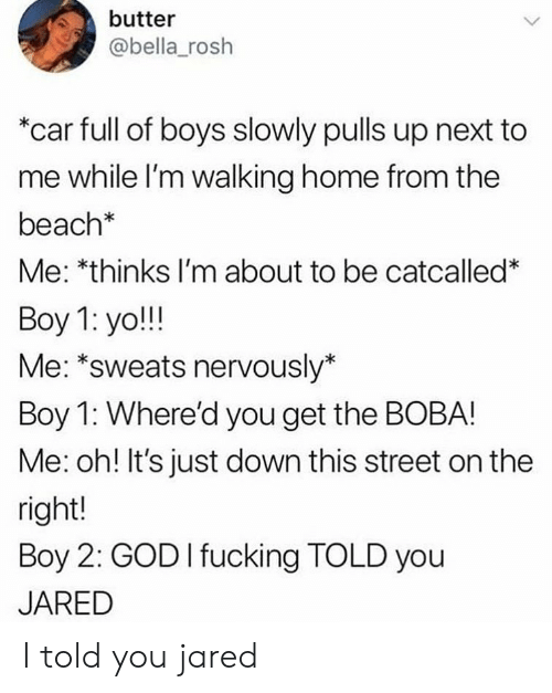 """Fucking, God, and Yo: butter  @bella_rosh  """"car full of boys slowly pulls up next to  me while l'm walking home from the  beach*  Me: *thinks I'm about to be catcalled*  Boy 1: yo!!!  Me: *sweats nervously*  Boy 1: Where'd you get the BOBA!  Me: oh! It's just down this street on the  right!  Boy 2: GOD I fucking TOLD you  JARED I told you jared"""
