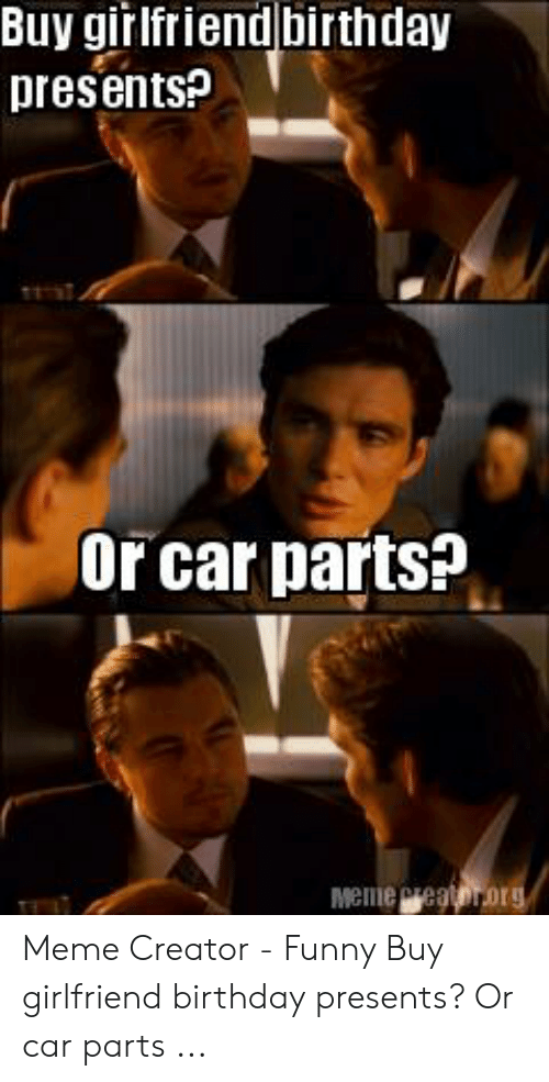 Buy Girlfriend Birthday Presents Or Car Parts Meme Creator Funny
