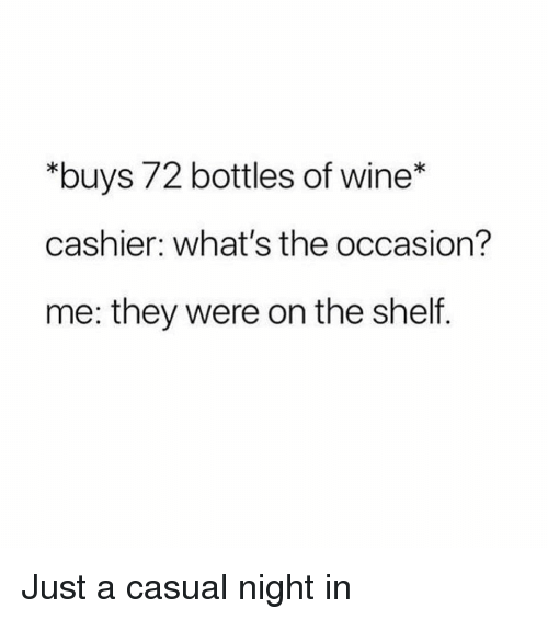 "Wine, Girl Memes, and They: ""buys 72 bottles of wine*  cashier: what's the occasion?  me: they were on the shelf. Just a casual night in"