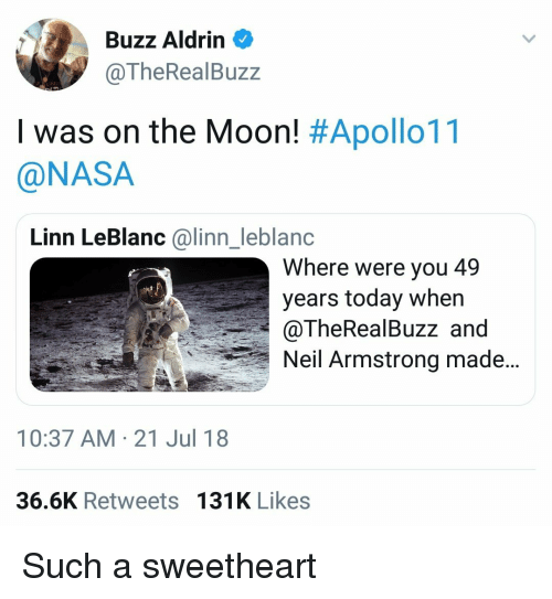 Buzz Aldrin: Buzz Aldrin  @TheRealBuzz  I was on the Moon! #Apollo11  @NASA  Linn LeBlanc @linn_leblanc  Where were you 49  years today when  @TheRealBuzz and  Neil Armstrong made..  10:37 AM-21 Jul 18  36.6K Retweets 131K Likes Such a sweetheart