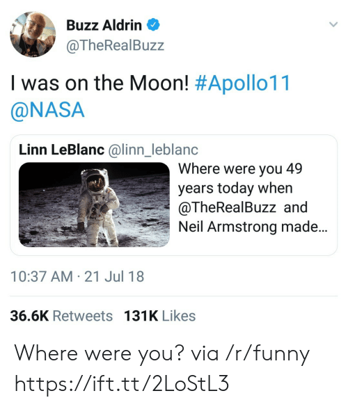 Buzz Aldrin: Buzz Aldrin  @TheRealBuzz  I was on the Moon! #Apollo11  @NASA  Linn LeBlanc @linn_leblanc  Where were you 49  years today when  @TheRealBuzz and  Neil Armstrong made...  nl  10:37 AM-21 Jul 18  36.6K Retweets 131K Likes Where were you? via /r/funny https://ift.tt/2LoStL3