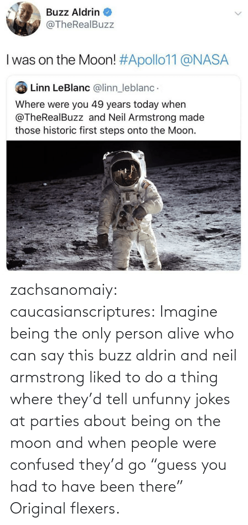 """Buzz Aldrin: Buzz Aldrin  @TheRealBuzz  I was on the Moon! #Apollo11@NASA  Linn LeBlanc @linn_leblanc  Where were you 49 years today when  @TheRealBuzz and Neil Armstrong made  those historic first steps onto the Moon. zachsanomaiy: caucasianscriptures: Imagine being the only person alive who can say this buzz aldrin and neil armstrong liked to do a thing where they'd tell unfunny jokes at parties about being on the moon and when people were confused they'd go """"guess you had to have been there""""    Original flexers."""