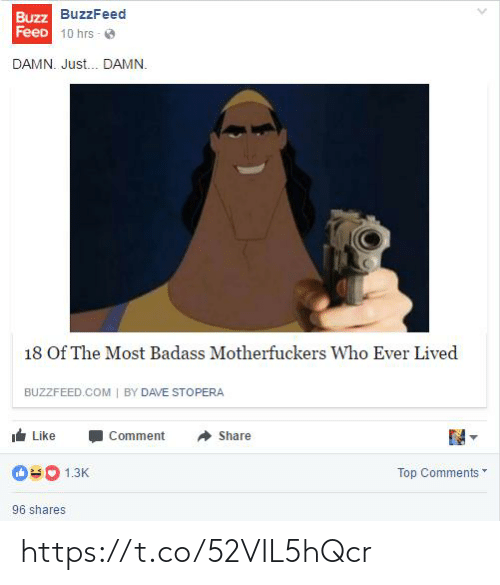 share: Buzz BuzzFeed  FeeD 10 hrs - O  DAMN. Just. DAMN.  18 Of The Most Badass Motherfuckers Who Ever Lived  BUZZFEED.COM | BY DAVE STOPERA  Like  Comment  Share  Top Comments  1.3K  96 shares https://t.co/52VIL5hQcr
