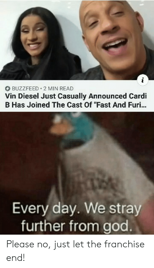 """Cardi B: BUZZFEED 2 MIN READ  Vin Diesel Just Casually Announced Cardi  B Has Joined The Cast Of """"Fast And Furi...  Every day. We stray  further from god Please no, just let the franchise end!"""