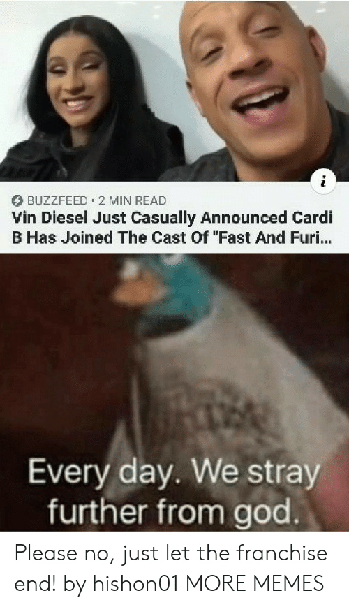 """Cardi B: BUZZFEED 2 MIN READ  Vin Diesel Just Casually Announced Cardi  B Has Joined The Cast Of """"Fast And Furi...  Every day. We stray  further from god Please no, just let the franchise end! by hishon01 MORE MEMES"""