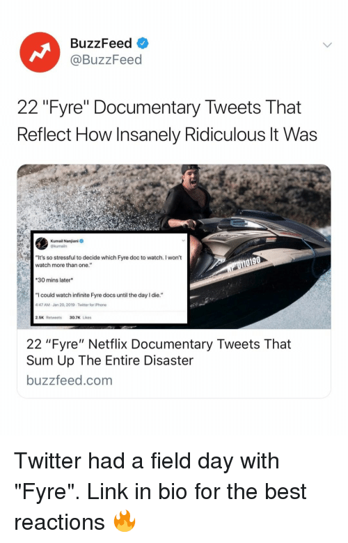 "Iphone, Netflix, and Twitter: BuzzFeed  @BuzzFeed  22 ""Fyre"" Documentary Tweets That  Reflect How Insanely Ridiculous lt Was  Kumail Nanjiani  @kumailn  ""It's so stressful to decide which Fyre doc to watch. I won't  watch more than one.""  0190  30 mins later  ""I could watch infinite Fyre docs until the day I die.""  47 AM-Jan 20, 2019-Twitter for iPhone  2.5K Retweets30.7K Likes  22 ""Fyre"" Netflix Documentary Tweets That  Sum Up The Entire Disaster  buzzfeed.com Twitter had a field day with ""Fyre"". Link in bio for the best reactions 🔥"