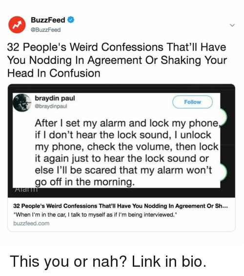 "Head, Phone, and Weird: BuzzFeed  @BuzzFeed  32 People's Weird Confessions That'll Have  You Nodding In Agreement Or Shaking Your  Head In Confusion  braydin paul  @braydinpaul  Follow  After I set my alarm and lock my phone  if I don't hear the lock sound, I unlock  my phone, check the volume, then lock  it again just to hear the lock sound or  else l'll be scared that my alarm won't  go off in the morning.  32 People's Weird Confessions That'll Have You Nodding In Agreement Or Sh...  ""When I'm in the car, I talk to myself as if I'm being interviewed.""  buzzfeed.com This you or nah? Link in bio."