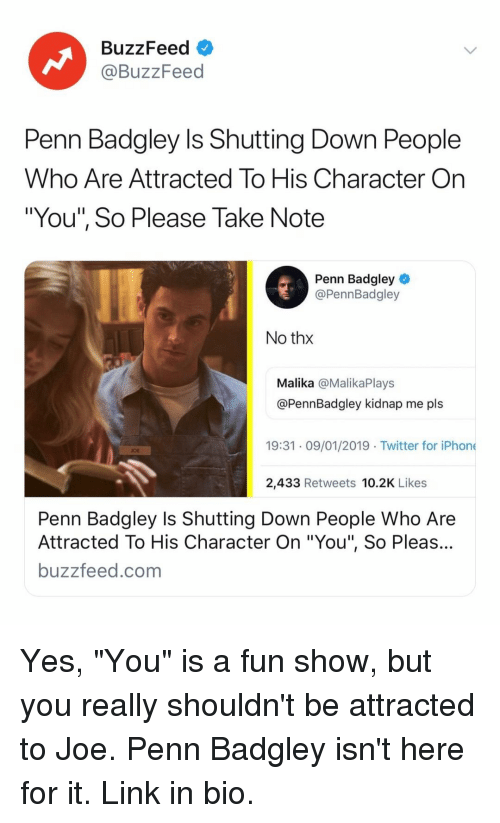 """Carolina Panthers, Iphone, and Penn Badgley: BuzzFeed  @BuzzFeed  Penn Badgley Is Shutting Down People  Who Are Attracted To His Character On  """"You"""", So Please Take Note  Penn Badgley  @PennBadgley  No thx  Malika @MalikaPlays  @PennBadgley kidnap me pls  19:31 09/01/2019 Twitter for iPhone  OE  2,433 Retweets 10.2K Likes  Penn Badgley Is Shutting Down People Who Are  Attracted To His Character On """"You"""", So Pleas...  buzzfeed.com Yes, """"You"""" is a fun show, but you really shouldn't be attracted to Joe. Penn Badgley isn't here for it. Link in bio."""