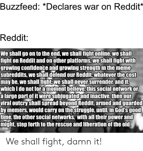 Confidence, Meme, and Reddit: Buzzfeed: *Declares war on Reddit*  Reddit:  We shall go on to the end, we shall fightonline, we shall  t on Reddit and on other platforms,weshall fightwith  growing confidence and growing strength in the meme  subreddits, we shall defend our Reddit,whatever the cost  may be, we shall fightywe shall never surrender,andit  which I do not fora moment believe,this social networkor  a large part of it were subjugated and inactive, thenour  viral outcry shall spread beyond Reddit,armed and guarded  by memers, would carry on the struggle, until,in God's good  time, the other social networks, with all their power and  might, step forth to the rescue and liberation of the old. We shall fight, damn it!