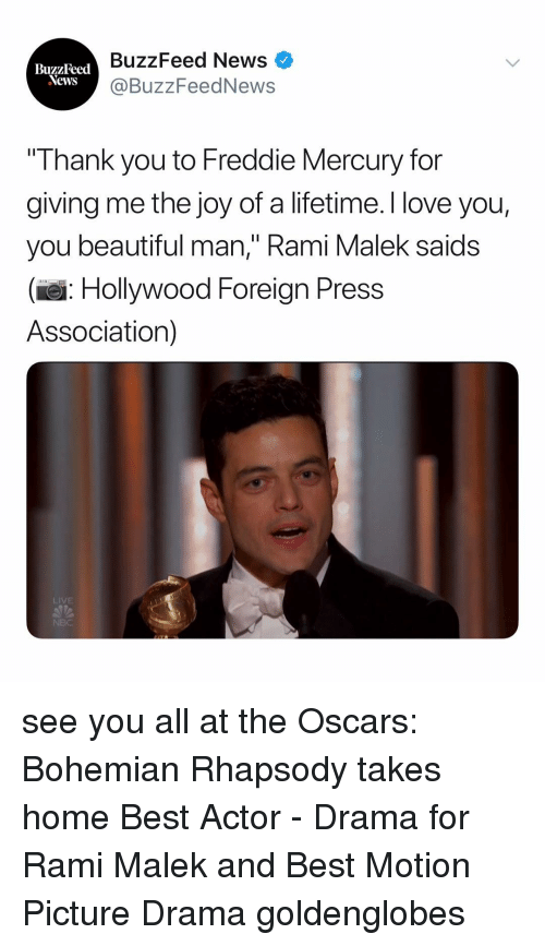 """Freddie Mercury: BuzzFeed News  @BuzzFeedNews  BuzzFeed  Thank you to Freddie Mercury for  giving me the joy of a lifetime. I love you,  you beautiful man,"""" Rami Malek saids  (e: Hollywood Foreign Press  Association)  LIVE see you all at the Oscars: Bohemian Rhapsody takes home Best Actor - Drama for Rami Malek and Best Motion Picture Drama goldenglobes"""