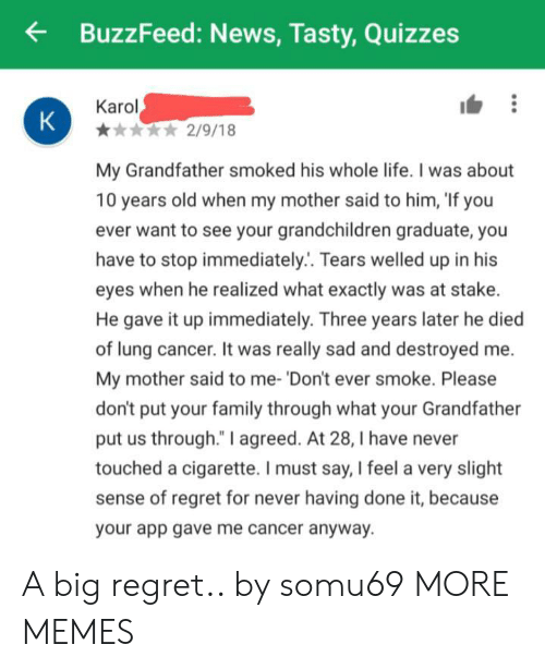"Dank, Family, and Life: BuzzFeed: News, Tasty,Quizzes  Karol  K  2/9/18  My Grandfather smoked his whole life. I was about  10 years old when my mother said to him, 'If you  ever want to see your grandchildren graduate, you  have to stop immediately.. Tears welled up in his  eyes when he realized what exactly was at stake.  He gave it up immediately. Three years later he died  of lung cancer. It was really sad and destroyed  My mother said to me- 'Don't ever smoke. Please  don't put your family through what your Grandfat  put us through."" I agreed. At 28, I have never  touched a cigarette. I must say, I feel a very slight  sense of regret for never having done it, because  your app gave me cancer anyway. A big regret.. by somu69 MORE MEMES"