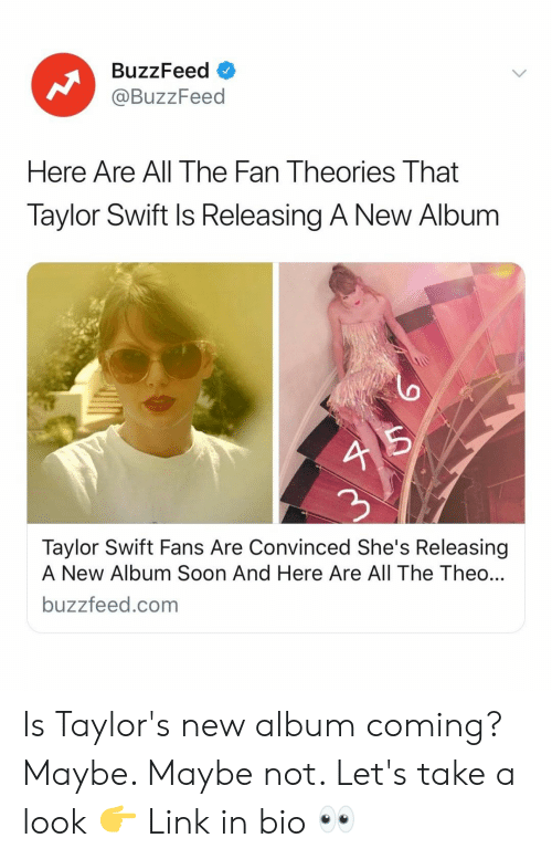 Soon..., Taylor Swift, and Buzzfeed: BuzzFeed o  @BuzzFeed  Here Are All The Fan Theories That  Taylor Swift Is Releasing A New Album  4 5  2  Taylor Swift Fans Are Convinced She's Releasing  A New Album Soon And Here Are All The Theo  buzzfeed.com Is Taylor's new album coming? Maybe. Maybe not. Let's take a look 👉 Link in bio 👀