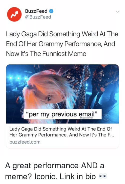 "Lady Gaga: BuzzFeed V  @BuzzFeed  Lady Gaga Did Something Weird At The  End Of Her Grammy Perrormance, And  Now It's The Funniest Meme  ""  per my previous email  ""  Lady Gaga Did Something Weird At The End Of  Her Grammy Performance, And Now It's The F.  buzzfeed.com A great performance AND a meme? Iconic. Link in bio 👀"
