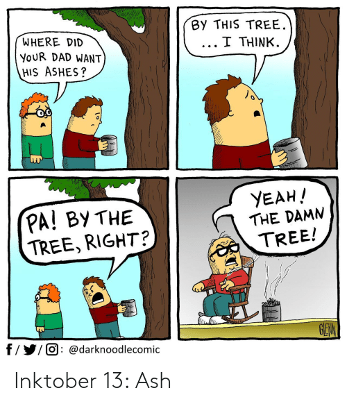 Ash: By THIS TREE  I THINK  WHERE DID  YOUR DAD WANT  HIS ASHES?  YEAH!  PA! BY THE  TREE, RIGHT?  THE DAMN  TREE!  GEW  f//O @darknoodlecomic Inktober 13: Ash