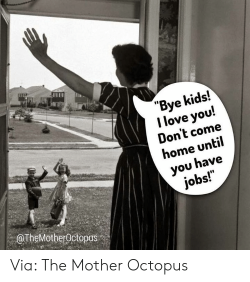 "I Love You: ""Bye kids!  I love you!  Don't come  home until  you have  jobs!  OTheMotherOctopus Via: The Mother Octopus"