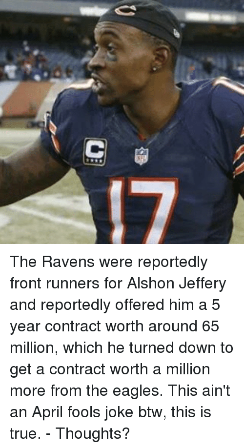 Philadelphia Eagles, Memes, and True: C  17  Me Dre The Ravens were reportedly front runners for Alshon Jeffery and reportedly offered him a 5 year contract worth around 65 million, which he turned down to get a contract worth a million more from the eagles. This ain't an April fools joke btw, this is true. - Thoughts?