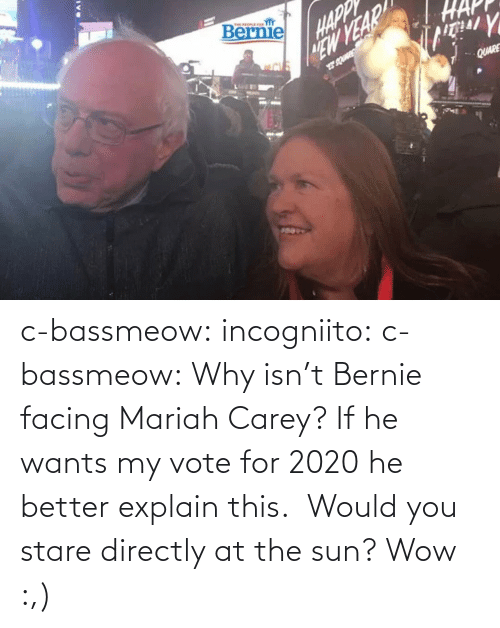 Bernie: c-bassmeow: incogniito:   c-bassmeow: Why isn't Bernie facing Mariah Carey? If he wants my vote for 2020 he better explain this.    Would you stare directly at the sun?     Wow :,)