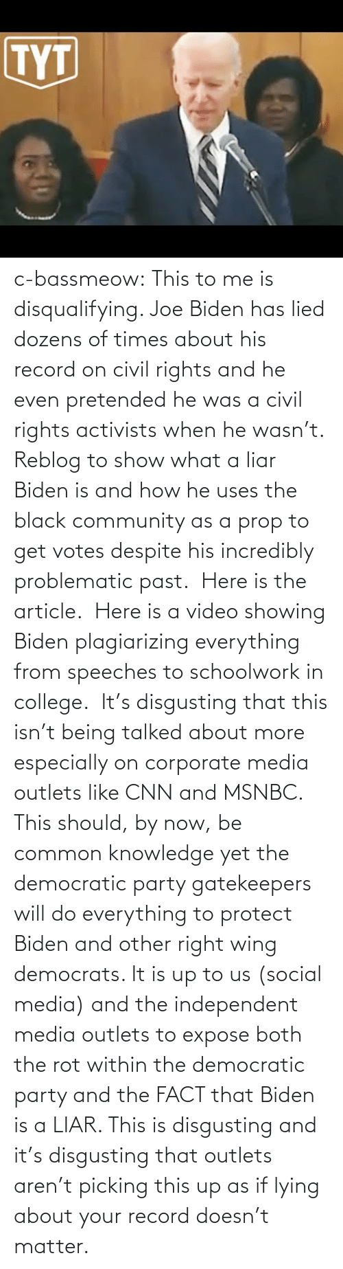 community: c-bassmeow: This to me is disqualifying. Joe Biden has lied dozens of times about his record on civil rights and he even pretended he was a civil rights activists when he wasn't. Reblog to show what a liar Biden is and how he uses the black community as a prop to get votes despite his incredibly problematic past.   Here is the article.   Here is a video showing Biden plagiarizing everything from speeches to schoolwork in college.   It's disgusting that this isn't being talked about more especially on corporate media outlets like CNN and MSNBC. This should, by now, be common knowledge yet the democratic party gatekeepers will do everything to protect Biden and other right wing democrats. It is up to us (social media) and the independent media outlets to expose both the rot within the democratic party and the FACT that Biden is a LIAR. This is disgusting and it's disgusting that outlets aren't picking this up as if lying about your record doesn't matter.