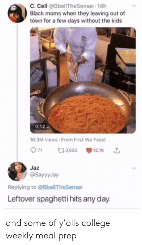 College, Moms, and Black: c. Cell @BbellTheSensei- 14h  Black moms when they leaving out of  town for a few days without the kids  0:12  16.3M views From First We Feast  71  t3,682  12.1K  Jaz  @SayyyJay  Replying to @BbellTheSensei  Leftover spaghetti hits any day. and some of y'alls college weekly meal prep