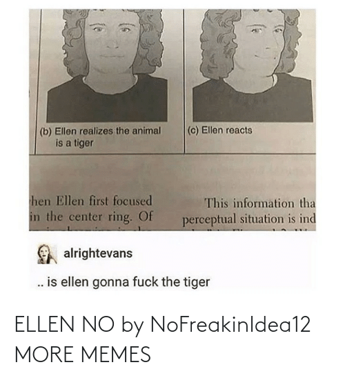 Animal: (c) Ellen reacts  (b) Ellen realizes the animal  is a tiger  hen Ellen first focused  This information tha  in the center ring. Of  perceptual situation is ind  alrightevans  . is ellen gonna fuck the tiger ELLEN NO by NoFreakinIdea12 MORE MEMES