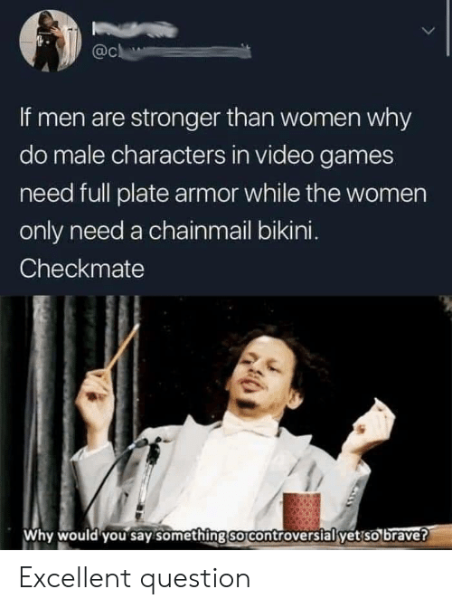 Bikini: @c  If men are stronger than women why  do male characters in video games  need full plate armor while the women  only need a chainmail bikini.  Checkmate  Why would you say something so controversial yet so brave? Excellent question