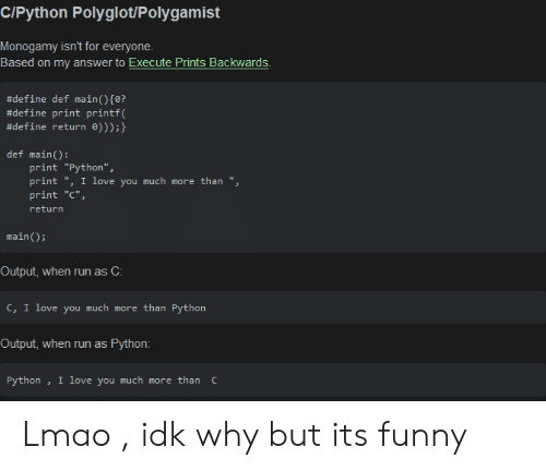 "Funny, Lmao, and Love: C/Python Polyglot/Polygamist  Monogamy isn't for everyone  Based on my answer to Execute Prints Backwards  #define def main ( ) {0?  #define print printf(  #define return 0)));}  def main():  print ""Python"",  print "", I love you much more than "",  print ""C""  return  main)  Output, when run as C:  c, I love you much more than Python  Output, when run as  Python:  I love you much more than C  Python Lmao , idk why but its funny"