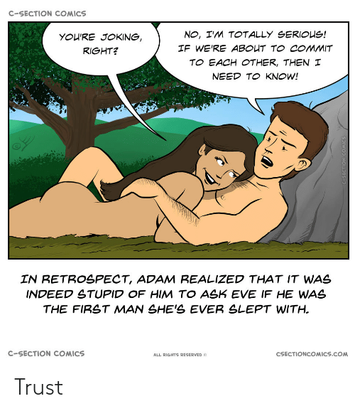 Commit: C-SECTION COMICS  NO, I'M TOTALLY SERIOUS!  YOU'RE JOKING,  IF WE'RE ABOUT TO COMMIT  RIGHT?  TO EACH OTHER, THEN I  NEED TO KNOW!  IN RETROSPECT, ADAM REALIZED THAT IT WAS  INDEED STUPID OF HIM TO ASK EVE IF HE WAS  THE FIRST MAN SHE'S EVER SLEPT WITH.  C-SECTION COMICS  CSECTIONCOMICS.COM  ALL RIGHTS RESERVED O Trust