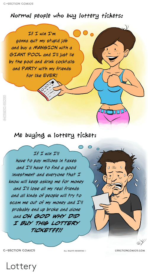 Taxes: C-SECTION COMICS  Normal people who buy lottery tickets:  If I win I'm  gonna quit my stupid job  and buy a MANSION with a  GIANT POOL and I'll just lie  by the pool and drink cocktails  and PARTY with my friends  for like EVER!  Me buying a lottery ticket:  If I win I'll  have to pay millions in taxes  and I'll have to find a good  investment and everyone that I  know will keep asking me for money  and I'll lose all my real friends  and all kinds of people will try to  scam me out of my money and I'll  probably end up broke and alone  and OH GOD WHY DID  I BUY THIS LOTTERY  TICKET??!  C-SECTION COMICS  CSECTIONCOMICS.COM  ALL RIGHTS RESERVED O  C-SECTION COMICS  G-SEGTION COMICS Lottery