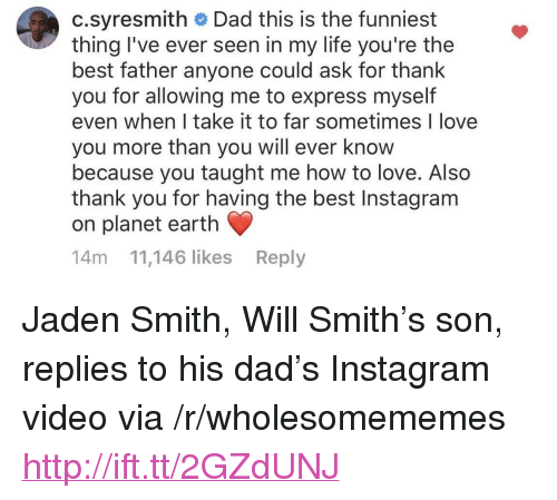 """jaden smith: c.syresmith Dad this is the funniest  thing I've ever seen in my life you're the  best father anyone could ask for thank  you for allowing me to express myself  even when I take it to far sometimes I love  you more than you will ever know  because you taught me how to love. Also  thank you for having the best Instagram  on planet earth  14m 11,146 likes Reply <p>Jaden Smith, Will Smith's son, replies to his dad's Instagram video via /r/wholesomememes <a href=""""http://ift.tt/2GZdUNJ"""">http://ift.tt/2GZdUNJ</a></p>"""