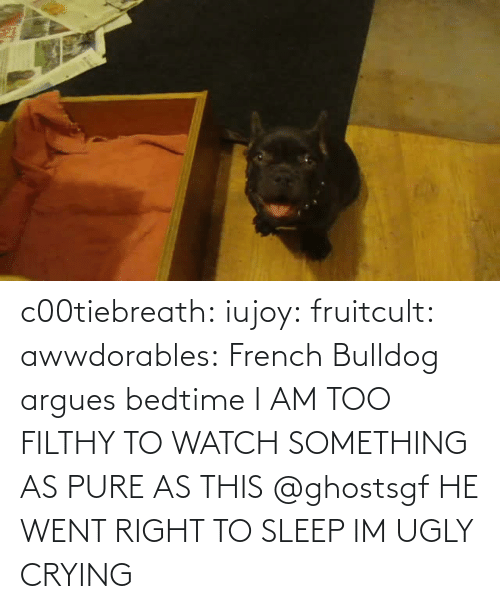 too: c00tiebreath:  iujoy:   fruitcult:  awwdorables:  French Bulldog argues bedtime  I AM TOO FILTHY TO WATCH SOMETHING AS PURE AS THIS   @ghostsgf   HE WENT RIGHT TO SLEEP IM UGLY CRYING