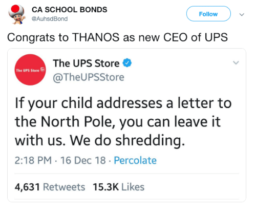 School, Ups, and Thanos: CA SCHOOL BONDS  @AuhsdBond  Followv  Congrats to THANOS as new CEO of UPS  The UPS Store  @TheUPSStore  The UPS Store  If your child addresses a letter to  the North Pole, you can leave it  with us. We do shredding.  2:18 PM.16 Dec 18 Percolate  4,631 Retweets 15.3K Likes