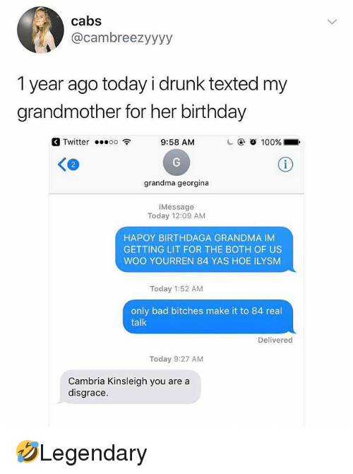 Getting Lit: cabs  @cambreezyyyy  1 year ago today i drunk texted my  grandmother for her birthday  Twitter oo 9:58 AM  2  grandma georgina  iMessage  Today 12:09 AM  HAPOY BIRTHDAGA GRANDMA IM  GETTING LIT FOR THE BOTH OF US  WOO YOURREN 84 YAS HOE ILYSM  Today 1:52 AM  only bad bitches make it to 84 real  talk  Delivered  Today 9:27 AM  Cambria Kinsleigh you are a  disgrace. 🤣Legendary
