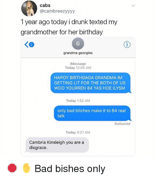 Getting Lit: cabs  @cambreezyyyy  1 year ago today i drunk texted my  grandmother for her birthday  grandma georgina  iMessage  Today 12:09 AM  HAPOY BIRTHDAGA GRANDMA IM  GETTING LIT FOR THE BOTH OF US  WOO YOURREN 84 YAS HOE ILYSM  Today 1:52 AM  only bad bitches make it to 84 real  talk  Delivered  Today 9:27 AM  Cambria Kinsleigh you are a  disgrace 🛑 ✋ Bad bishes only