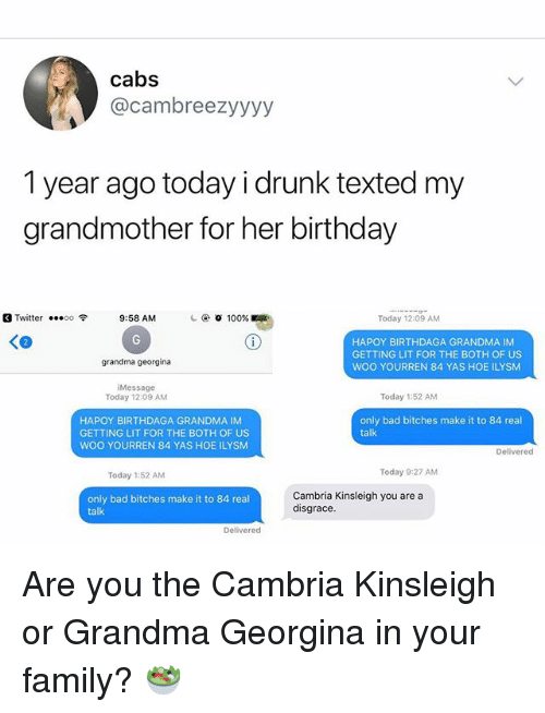 Getting Lit: cabs  @cambreezyyyy  1 year ago today i drunk texted my  grandmother for her birthday  Twitter  00令  9:58 AM  ④ 100%  Today 12:09 AM  HAPOY BIRTHDAGA GRANDMA IM  GETTING LIT FOR THE BOTH OF US  WOO YOURREN 84 YAS HOE ILYSM  grandma georgina  Message  Today 12:09 AM  Today 1:52 AM  HAPOY BIRTHDAGA GRANDMA IM  GETTING LIT FOR THE BOTH OF US  WOO YOURREN 84 YAS HOE ILYSM  only bad bitches make it to 84 real  talk  Delivered  Today 1:52 AM  Today 9:27 AM  only bad bitches make it to 84 real  talk  Cambria Kinsleigh you are a  disgrace  Delivered Are you the Cambria Kinsleigh or Grandma Georgina in your family? 🥗